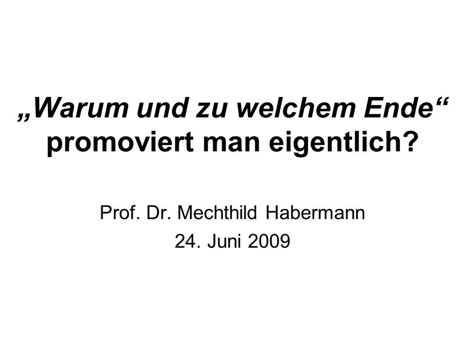 Warum und zu welchem Ende promoviert man eigentlich? Prof. Dr. Mechthild Habermann 24. Juni 2009
