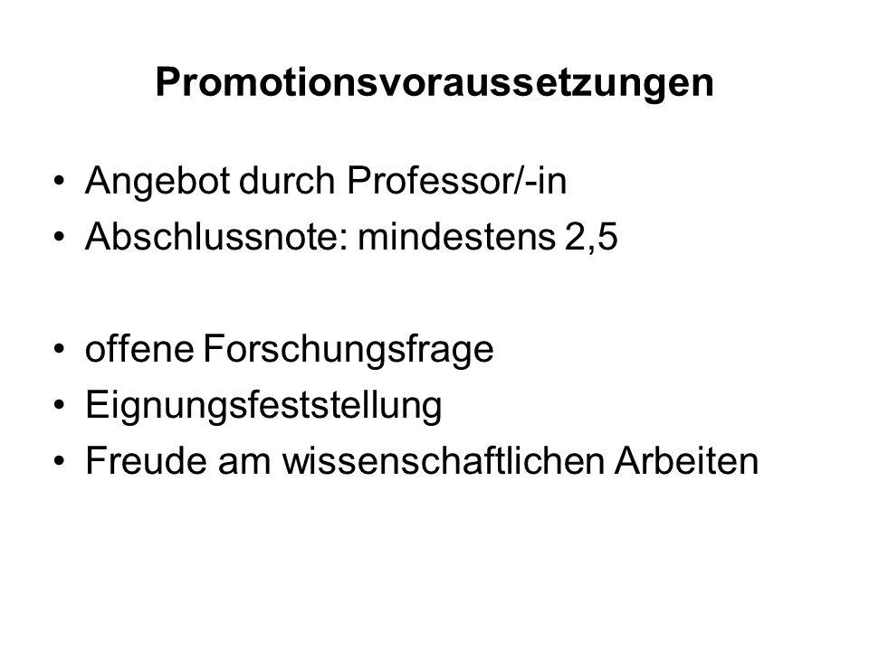 Promotionsvoraussetzungen Angebot durch Professor/-in Abschlussnote: mindestens 2,5 offene Forschungsfrage Eignungsfeststellung Freude am wissenschaft