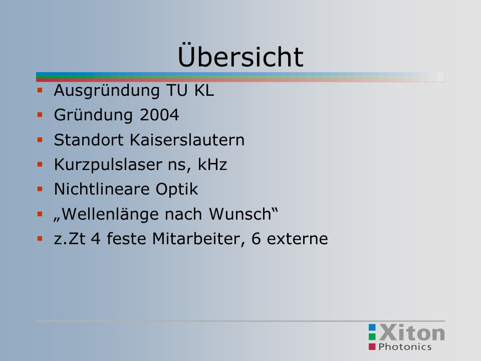 Übersicht Ausgründung TU KL Gründung 2004 Standort Kaiserslautern Kurzpulslaser ns, kHz Nichtlineare Optik Wellenlänge nach Wunsch z.Zt 4 feste Mitarbeiter, 6 externe
