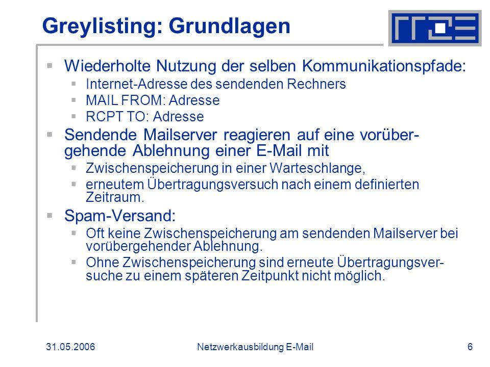 31.05.2006Netzwerkausbildung E-Mail7 Greylisting: Funktionsweise Beim ersten Auftreten eines Kommunikationspfades wird dieser um Zeitstempel ergänzt in eine Datenbank übernommen; die Annahme vorübergehend abgelehnt; ein erstes Zeitfenster ermittelt, in dem bei einem erneuten Eintreffen desselben Pfades die E-Mail angenommen wird.