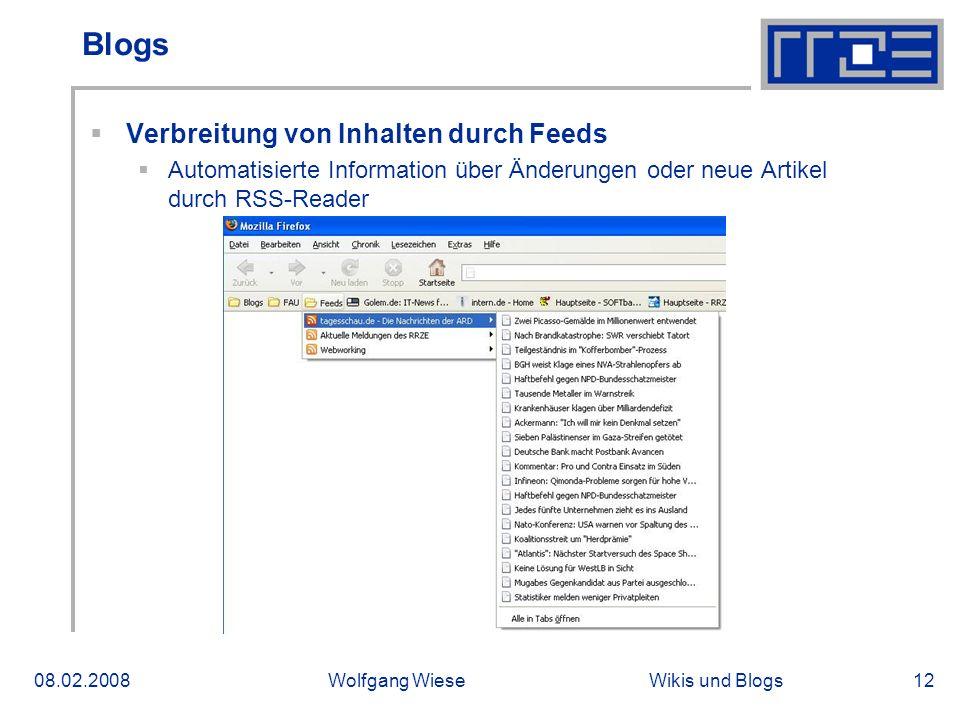 Wikis und Blogs08.02.2008Wolfgang Wiese12 Blogs Verbreitung von Inhalten durch Feeds Automatisierte Information über Änderungen oder neue Artikel durch RSS-Reader