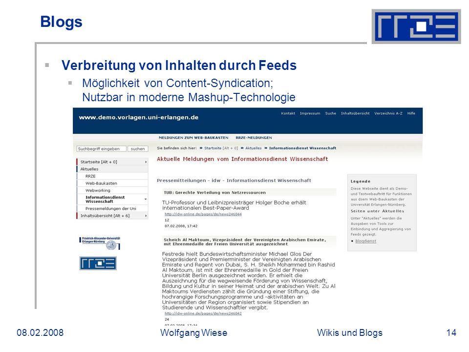 Wikis und Blogs08.02.2008Wolfgang Wiese14 Blogs Verbreitung von Inhalten durch Feeds Möglichkeit von Content-Syndication; Nutzbar in moderne Mashup-Technologie