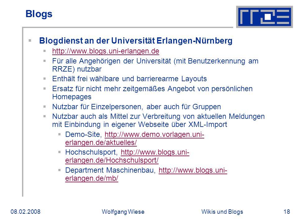 Wikis und Blogs08.02.2008Wolfgang Wiese18 Blogs Blogdienst an der Universität Erlangen-Nürnberg http://www.blogs.uni-erlangen.de Für alle Angehörigen der Universität (mit Benutzerkennung am RRZE) nutzbar Enthält frei wählbare und barrierearme Layouts Ersatz für nicht mehr zeitgemäßes Angebot von persönlichen Homepages Nutzbar für Einzelpersonen, aber auch für Gruppen Nutzbar auch als Mittel zur Verbreitung von aktuellen Meldungen mit Einbindung in eigener Webseite über XML-Import Demo-Site, http://www.demo.vorlagen.uni- erlangen.de/aktuelles/http://www.demo.vorlagen.uni- erlangen.de/aktuelles/ Hochschulsport, http://www.blogs.uni- erlangen.de/Hochschulsport/http://www.blogs.uni- erlangen.de/Hochschulsport/ Department Maschinenbau, http://www.blogs.uni- erlangen.de/mb/http://www.blogs.uni- erlangen.de/mb/