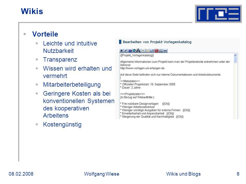 Wikis und Blogs08.02.2008Wolfgang Wiese6 Wikis Vorteile Leichte und intuitive Nutzbarkeit Transparenz Wissen wird erhalten und vermehrt Mitarbeiterbet