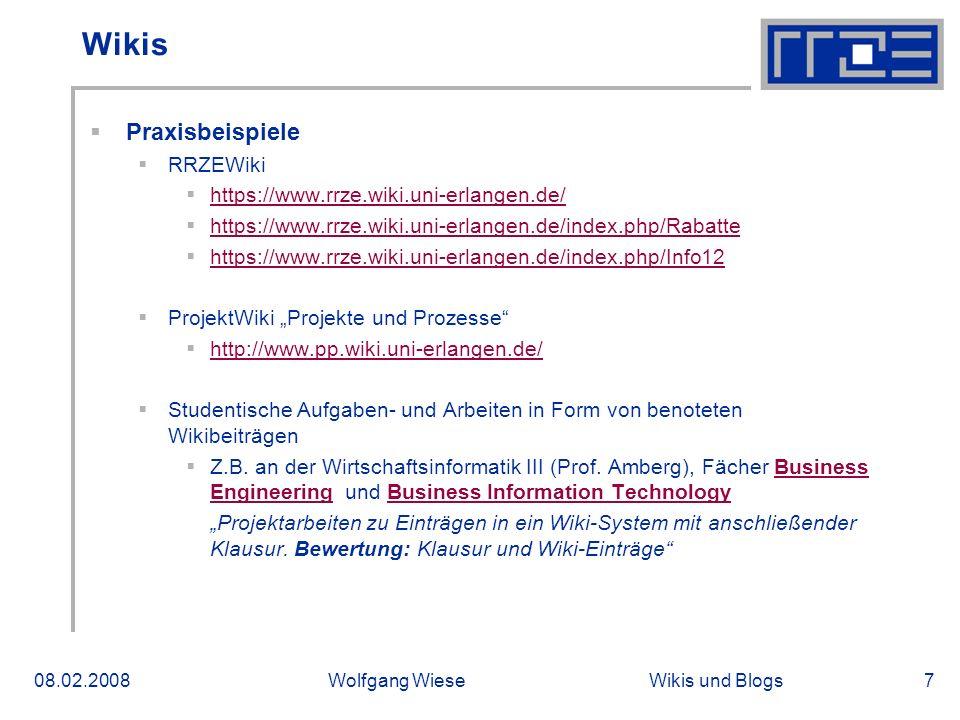 Wikis und Blogs08.02.2008Wolfgang Wiese7 Wikis Praxisbeispiele RRZEWiki https://www.rrze.wiki.uni-erlangen.de/ https://www.rrze.wiki.uni-erlangen.de/index.php/Rabatte https://www.rrze.wiki.uni-erlangen.de/index.php/Info12 ProjektWiki Projekte und Prozesse http://www.pp.wiki.uni-erlangen.de/ Studentische Aufgaben- und Arbeiten in Form von benoteten Wikibeiträgen Z.B.