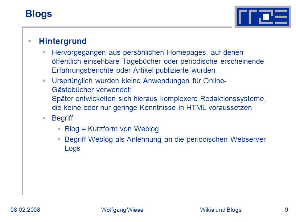 Wikis und Blogs08.02.2008Wolfgang Wiese9 Blogs Hintergrund Hervorgegangen aus persönlichen Homepages, auf denen öffentlich einsehbare Tagebücher oder