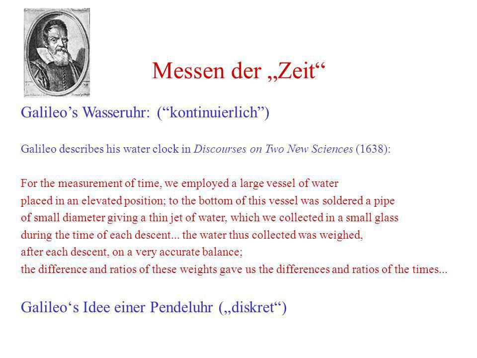 Messen der Zeit Galileos Wasseruhr: (kontinuierlich) Galileo describes his water clock in Discourses on Two New Sciences (1638): For the measurement o