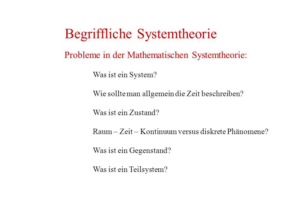 Begriffliche Systemtheorie Probleme in der Mathematischen Systemtheorie: Was ist ein System? Wie sollte man allgemein die Zeit beschreiben? Was ist ei