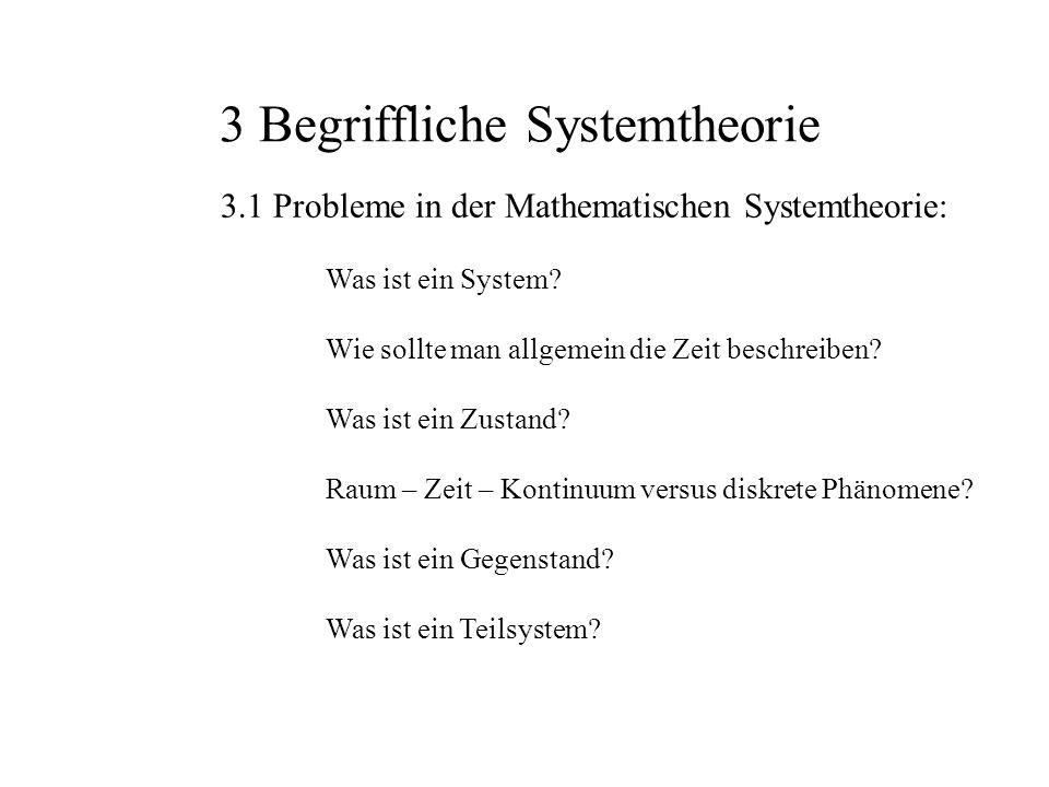 3 Begriffliche Systemtheorie 3.1 Probleme in der Mathematischen Systemtheorie: Was ist ein System? Wie sollte man allgemein die Zeit beschreiben? Was