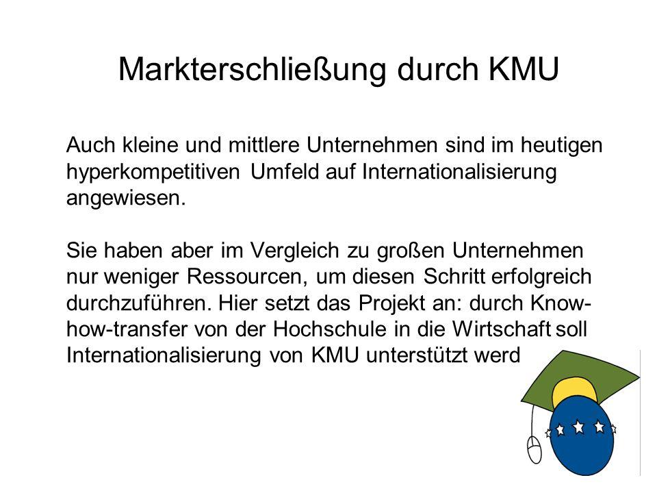 3 Drei Voraussetzungen für die Präsenz von KMU auf internationalen Märkten 1.Die Firma benötigt gutes Know-How über den Zielmarkt zur Reduktion von Risiken 2.Zur Markterschließung wird gut qualifiziertes Personal benötigt, das sich auch in fremden Märkten behaupten kann 3.Es muss eine Organisation entwickelt werden, die die KMU in der Lage versetzt, auf der Basis von Vertrauen und Kooperation auf dem fremden Markt erfolgreich zu agieren