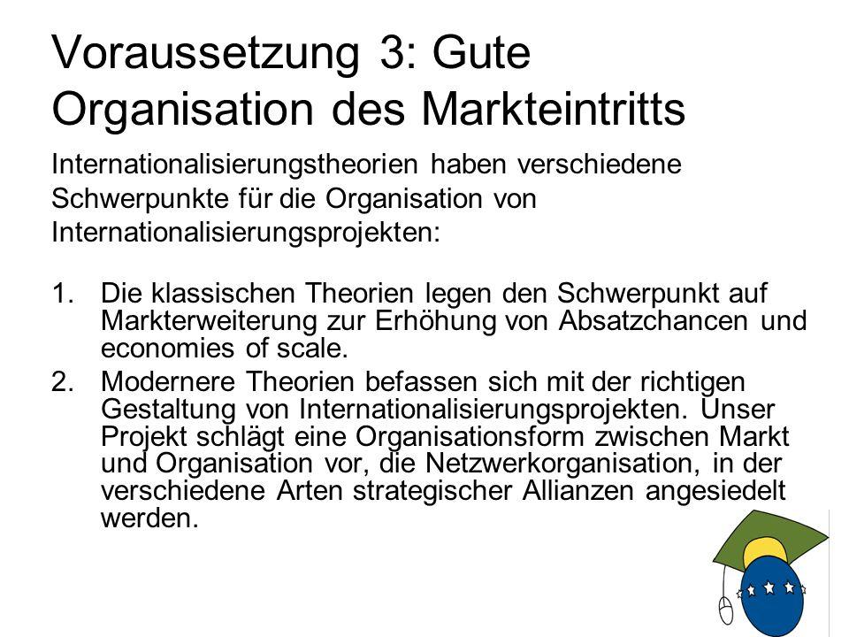 6 Voraussetzung 3: Gute Organisation des Markteintritts Internationalisierungstheorien haben verschiedene Schwerpunkte für die Organisation von Internationalisierungsprojekten: 1.Die klassischen Theorien legen den Schwerpunkt auf Markterweiterung zur Erhöhung von Absatzchancen und economies of scale.