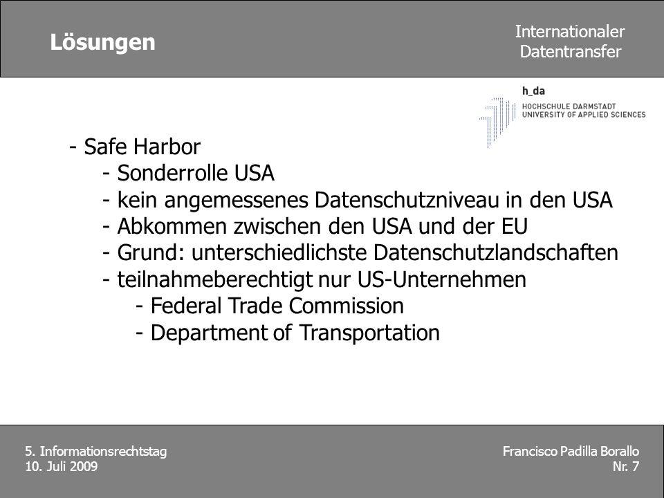 Lösungen Francisco Padilla Borallo Nr. 7 5. Informationsrechtstag 10. Juli 2009 Internationaler Datentransfer - Safe Harbor - Sonderrolle USA - kein a