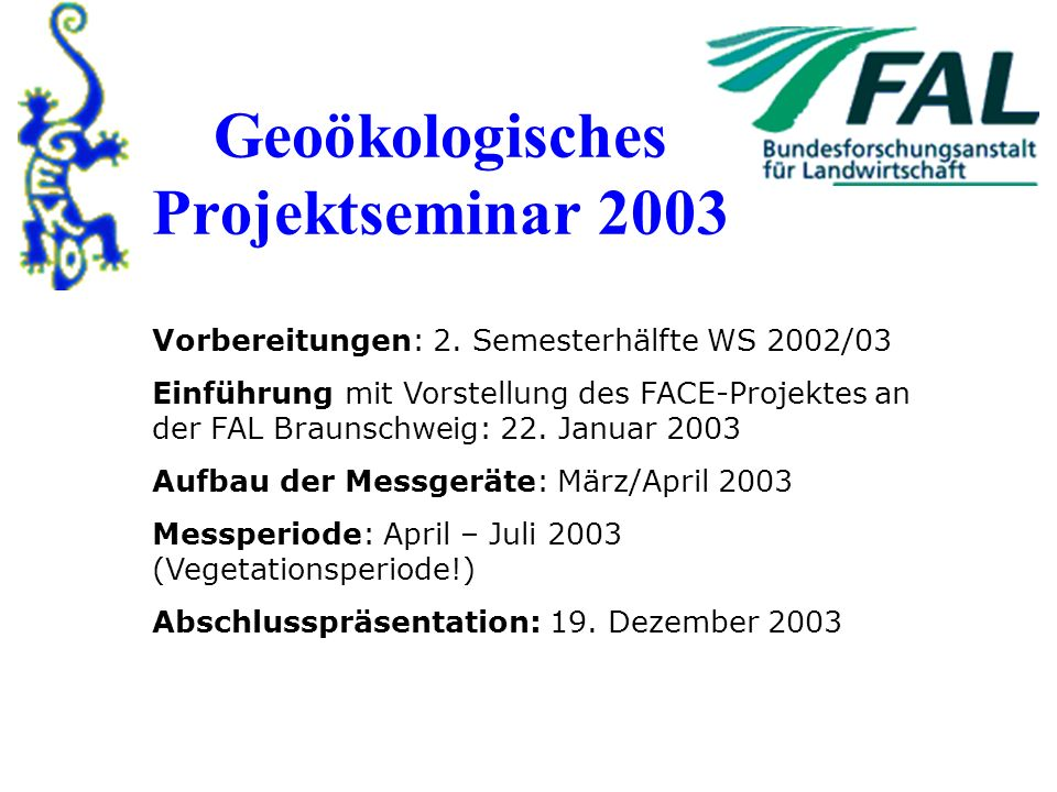 Geoökologisches Projektseminar 2003 Vorbereitungen: 2. Semesterhälfte WS 2002/03 Einführung mit Vorstellung des FACE-Projektes an der FAL Braunschweig