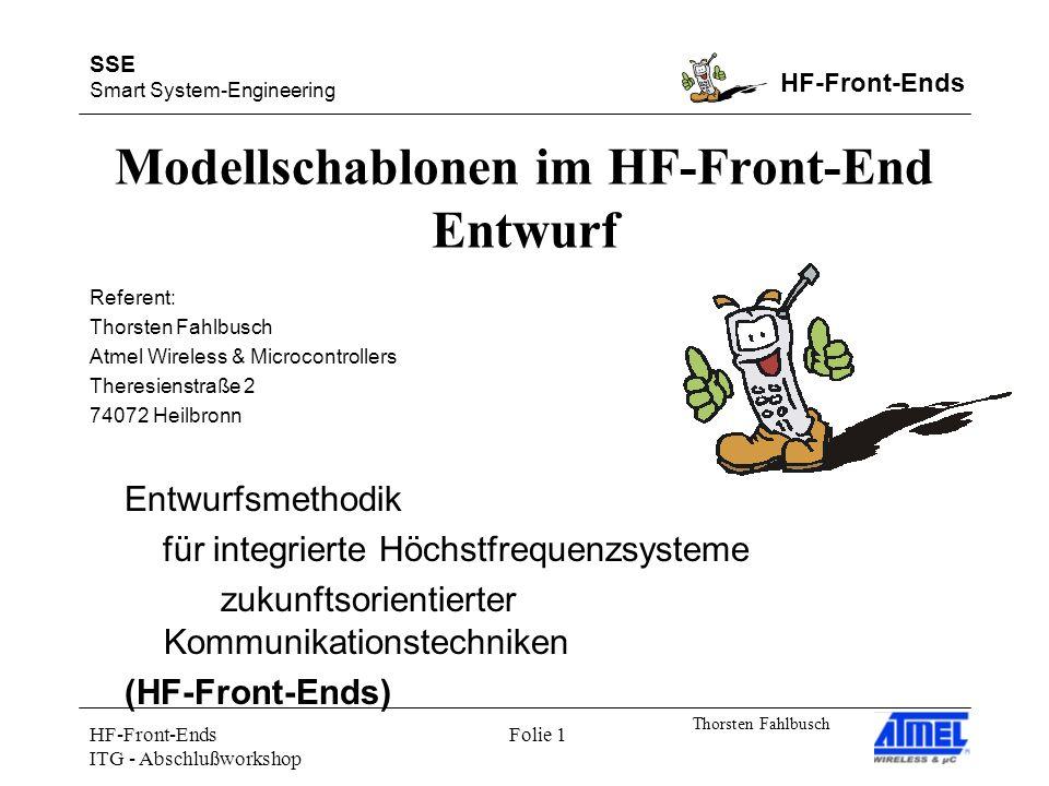 SSE Smart System-Engineering HF-Front-Ends Thorsten Fahlbusch HF-Front-Ends ITG - Abschlußworkshop Folie 1 Modellschablonen im HF-Front-End Entwurf Entwurfsmethodik für integrierte Höchstfrequenzsysteme zukunftsorientierter Kommunikationstechniken (HF-Front-Ends) Referent: Thorsten Fahlbusch Atmel Wireless & Microcontrollers Theresienstraße 2 74072 Heilbronn