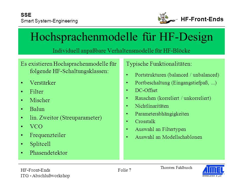 SSE Smart System-Engineering HF-Front-Ends Thorsten Fahlbusch HF-Front-Ends ITG - Abschlußworkshop Folie 7 Hochsprachenmodelle für HF-Design Individuell anpaßbare Verhaltensmodelle für HF-Blöcke Es existieren Hochsprachenmodelle für folgende HF-Schaltungsklassen: Verstärker Filter Mischer Balun lin.