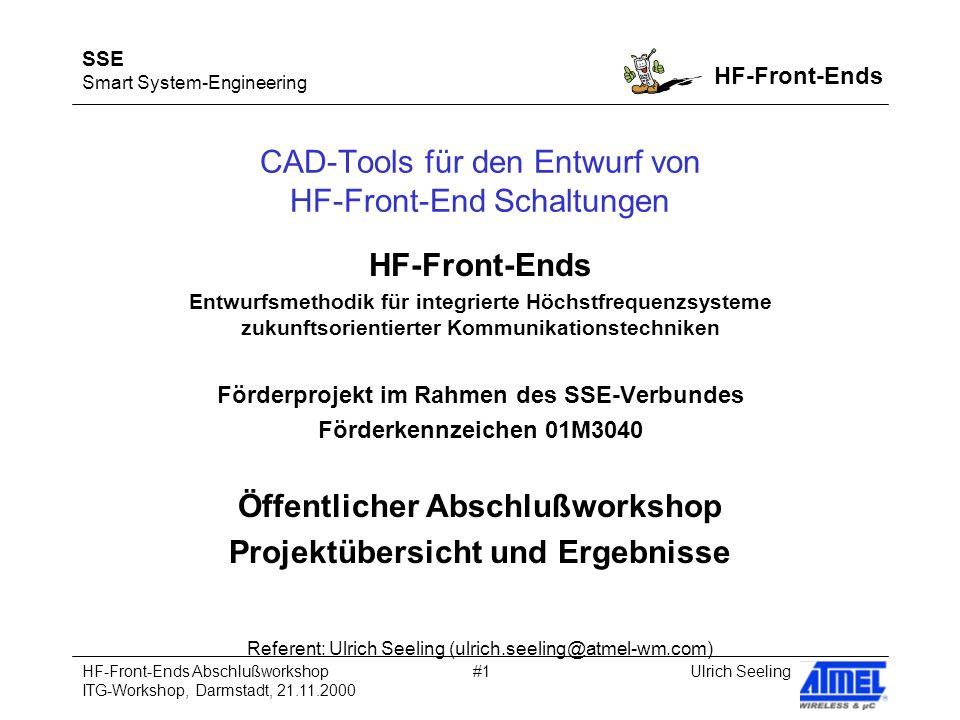 SSE Smart System-Engineering HF-Front-Ends Ulrich SeelingHF-Front-Ends Abschlußworkshop ITG-Workshop, Darmstadt, 21.11.2000 #1 CAD-Tools für den Entwurf von HF-Front-End Schaltungen HF-Front-Ends Entwurfsmethodik für integrierte Höchstfrequenzsysteme zukunftsorientierter Kommunikationstechniken Förderprojekt im Rahmen des SSE-Verbundes Förderkennzeichen 01M3040 Öffentlicher Abschlußworkshop Projektübersicht und Ergebnisse Referent: Ulrich Seeling (ulrich.seeling@atmel-wm.com)