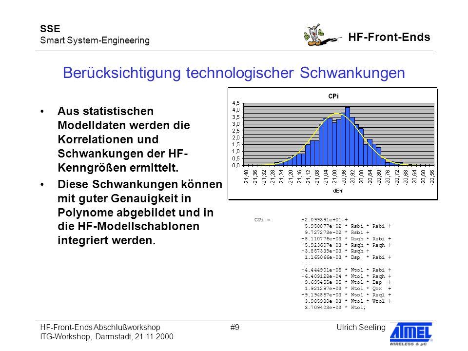 SSE Smart System-Engineering HF-Front-Ends Ulrich SeelingHF-Front-Ends Abschlußworkshop ITG-Workshop, Darmstadt, 21.11.2000 #9 Berücksichtigung technologischer Schwankungen Aus statistischen Modelldaten werden die Korrelationen und Schwankungen der HF- Kenngrößen ermittelt.