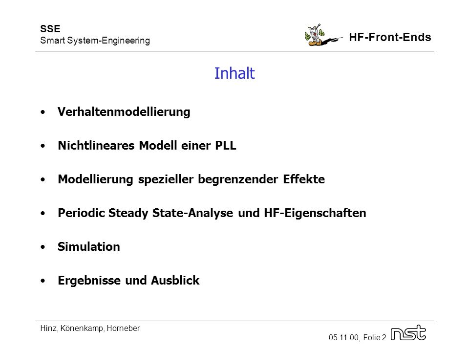 SSE Smart System-Engineering HF-Front-Ends Hinz, Könenkamp, Horneber 05.11.00, Folie 2 Inhalt Verhaltenmodellierung Nichtlineares Modell einer PLL Modellierung spezieller begrenzender Effekte Periodic Steady State-Analyse und HF-Eigenschaften Simulation Ergebnisse und Ausblick