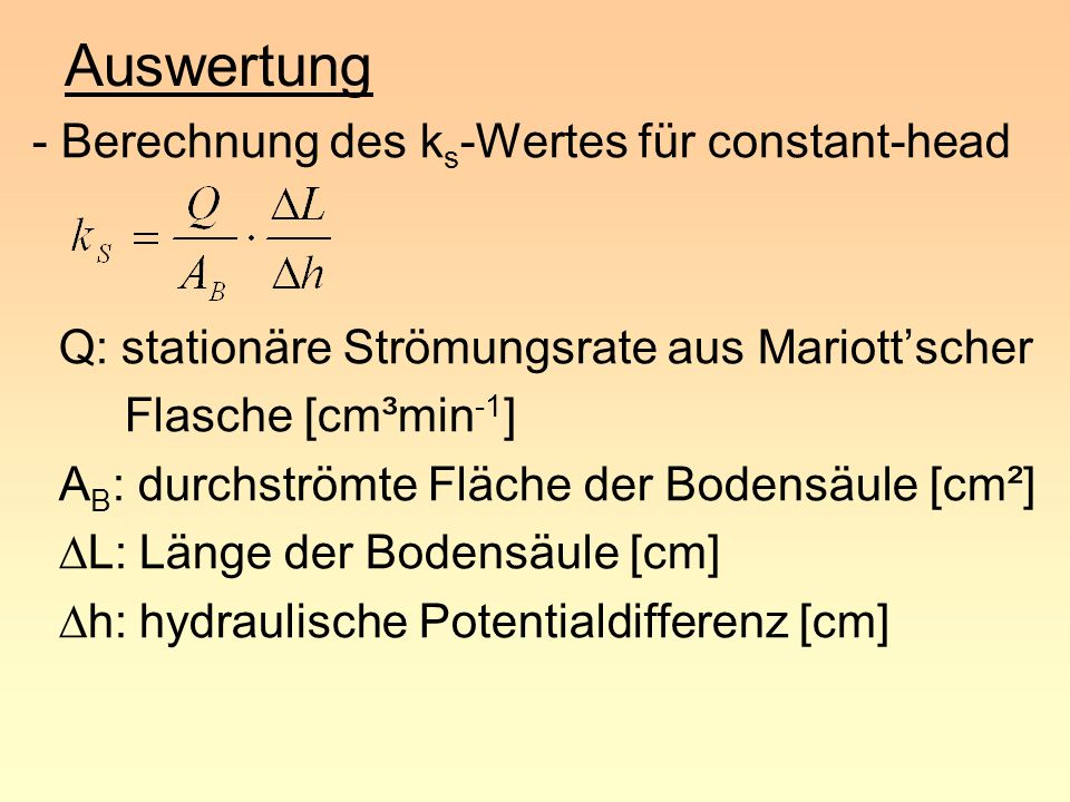 Auswertung - Berechnung des k f -Wertes für falling-head A Bür : durchströmte Fläche der Bürette [cm²] A B : durchströmte Fläche der Bodensäule [cm²] L:Länge der Bodensäule [cm] t 2 -t 1 : Differenz zweier Ablesezeiten [d] h: hydraulisches Potential [cm]
