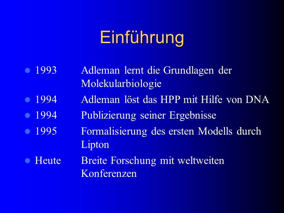 Einführung 1993Adleman lernt die Grundlagen der Molekularbiologie 1994Adleman löst das HPP mit Hilfe von DNA 1994Publizierung seiner Ergebnisse 1995Fo