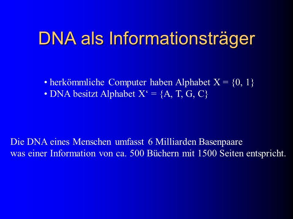 DNA als Informationsträger herkömmliche Computer haben Alphabet X = {0, 1} DNA besitzt Alphabet X = {A, T, G, C} Die DNA eines Menschen umfasst 6 Mill