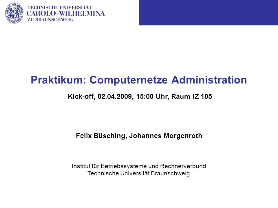 Institut für Betriebssysteme und Rechnerverbund Technische Universität Braunschweig Praktikum: Computernetze Administration Felix Büsching, Johannes Morgenroth Kick-off, 02.04.2009, 15:00 Uhr, Raum IZ 105