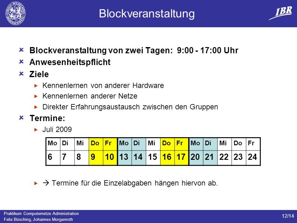 Praktikum Computernetze Administration Felix Büsching, Johannes Morgenroth 12/14 Blockveranstaltung Blockveranstaltung von zwei Tagen: 9:00 - 17:00 Uh