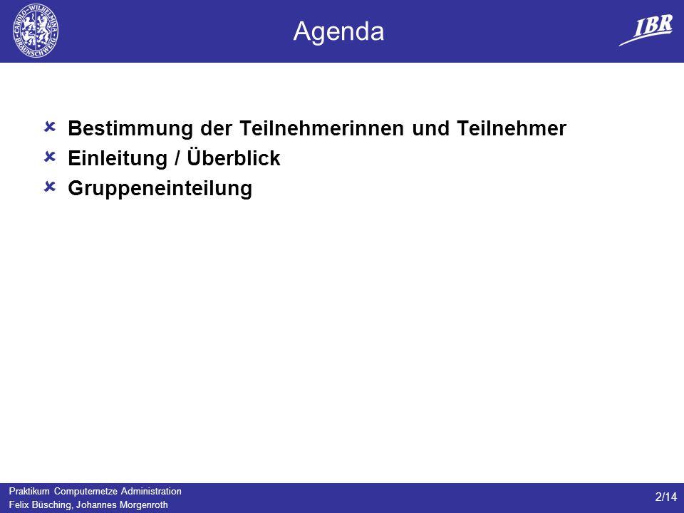 Praktikum Computernetze Administration Felix Büsching, Johannes Morgenroth 2/14 Agenda Bestimmung der Teilnehmerinnen und Teilnehmer Einleitung / Überblick Gruppeneinteilung