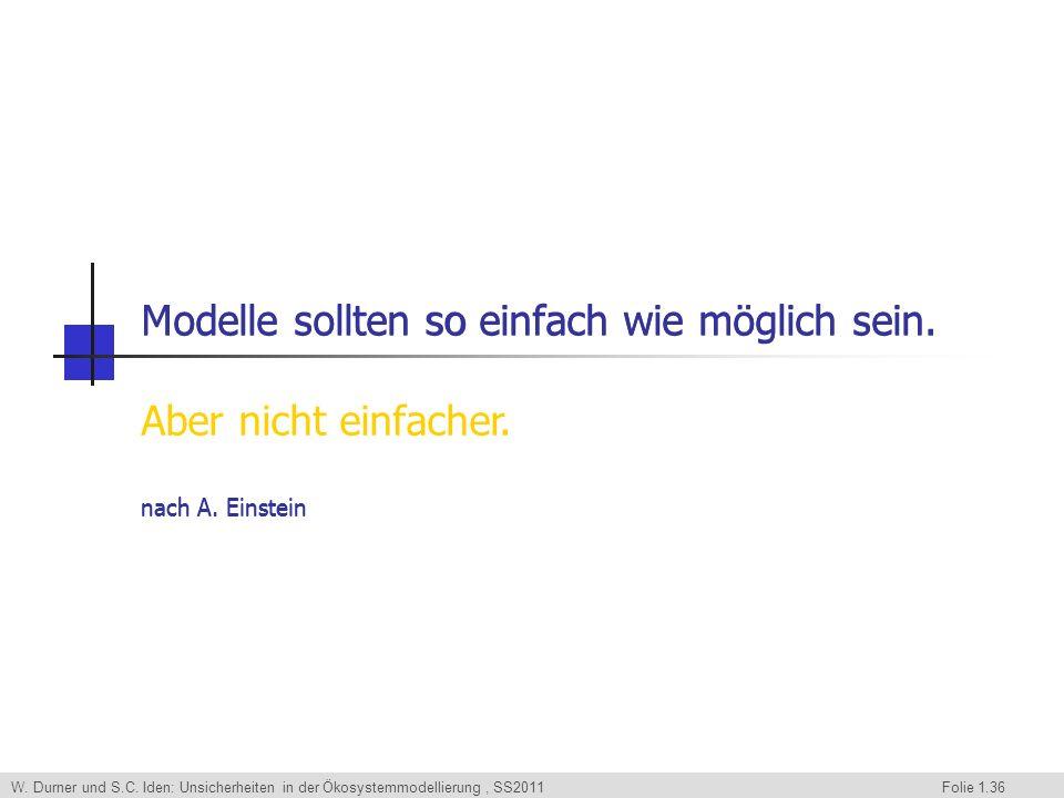 W. Durner und S.C. Iden: Unsicherheiten in der Ökosystemmodellierung, SS2011 Folie 1.36 Modelle sollten so einfach wie möglich sein. nach A. Einstein