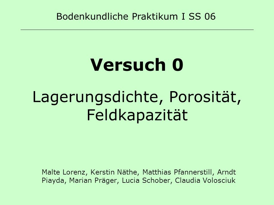 Versuch 0 Lagerungsdichte, Porosität, Feldkapazität Malte Lorenz, Kerstin Näthe, Matthias Pfannerstill, Arndt Piayda, Marian Präger, Lucia Schober, Cl