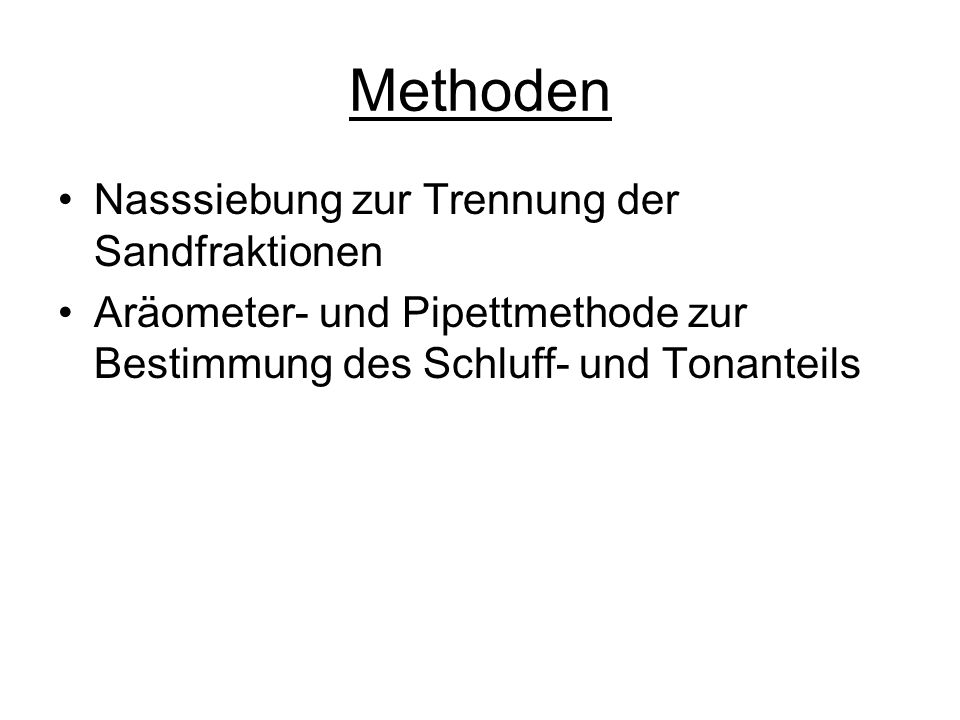 Methoden Nasssiebung zur Trennung der Sandfraktionen Aräometer- und Pipettmethode zur Bestimmung des Schluff- und Tonanteils