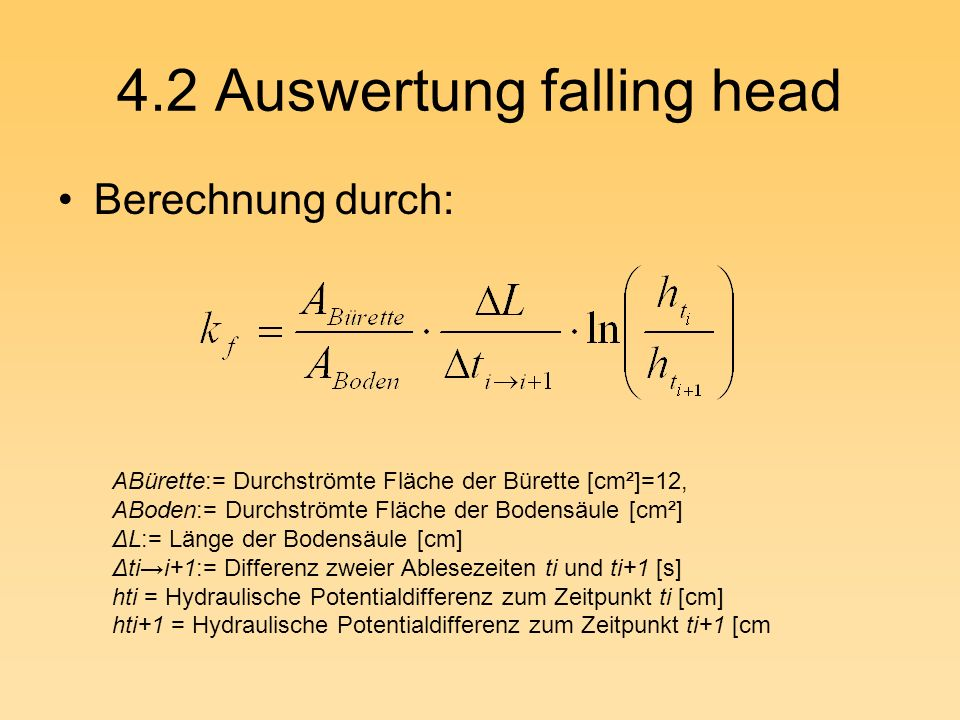 4.2 Auswertung falling head Berechnung durch: ABürette:= Durchströmte Fläche der Bürette [cm²]=12, ABoden:= Durchströmte Fläche der Bodensäule [cm²] Δ