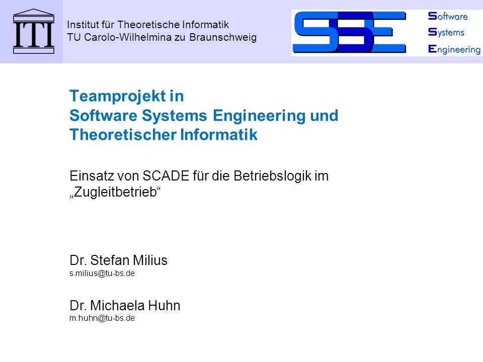 Institut für Theoretische Informatik TU Carolo-Wilhelmina zu Braunschweig Teamprojekt in Software Systems Engineering und Theoretischer Informatik Einsatz von SCADE für die Betriebslogik im Zugleitbetrieb Dr.