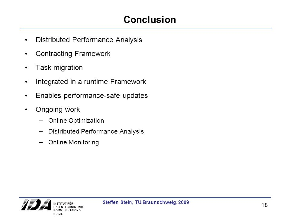 INSTITUT FÜR DATENTECHNIK UND KOMMUNIKATIONS- NETZE 18 Steffen Stein, TU Braunschweig, 2009 Conclusion Distributed Performance Analysis Contracting Framework Task migration Integrated in a runtime Framework Enables performance-safe updates Ongoing work –Online Optimization –Distributed Performance Analysis –Online Monitoring