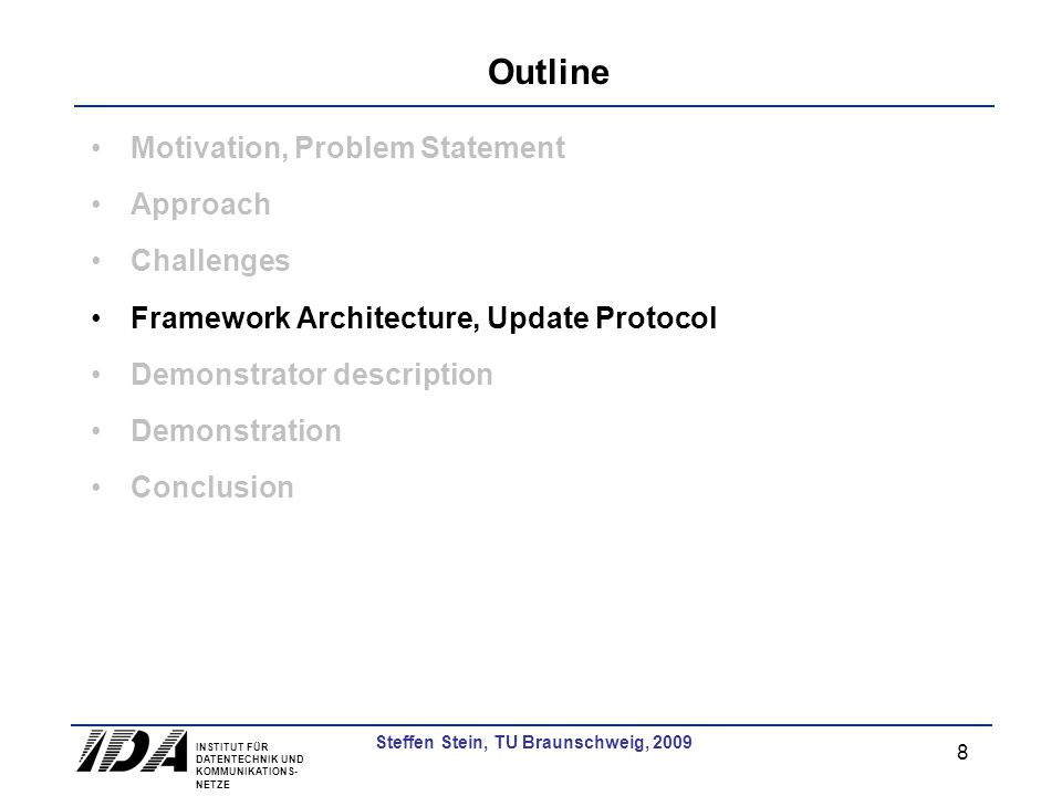 INSTITUT FÜR DATENTECHNIK UND KOMMUNIKATIONS- NETZE 8 Steffen Stein, TU Braunschweig, 2009 Outline Motivation, Problem Statement Approach Challenges F