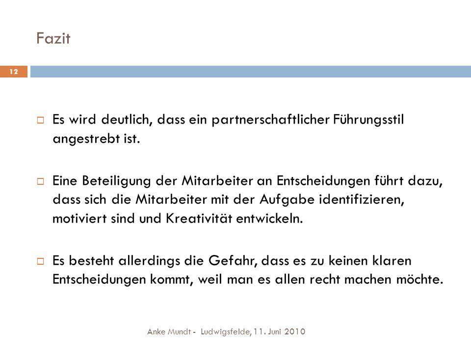 Fazit Anke Mundt - Ludwigsfelde, 11. Juni 2010 12 Es wird deutlich, dass ein partnerschaftlicher Führungsstil angestrebt ist. Eine Beteiligung der Mit