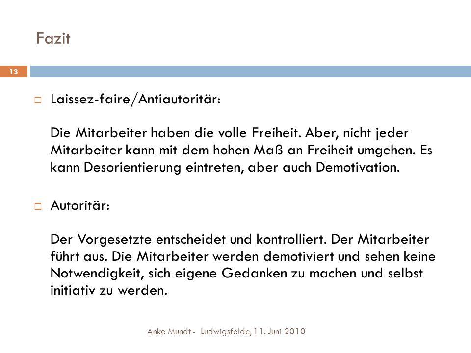 Fazit Anke Mundt - Ludwigsfelde, 11. Juni 2010 13 Laissez-faire/Antiautoritär: Die Mitarbeiter haben die volle Freiheit. Aber, nicht jeder Mitarbeiter