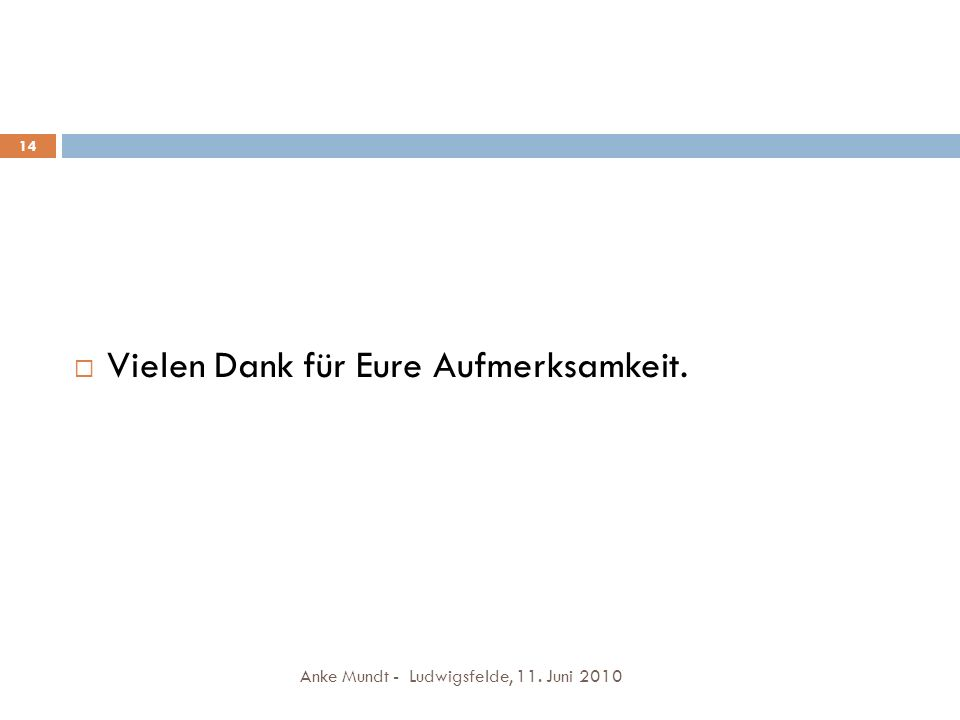 Anke Mundt - Ludwigsfelde, 11. Juni 2010 14 Vielen Dank für Eure Aufmerksamkeit.