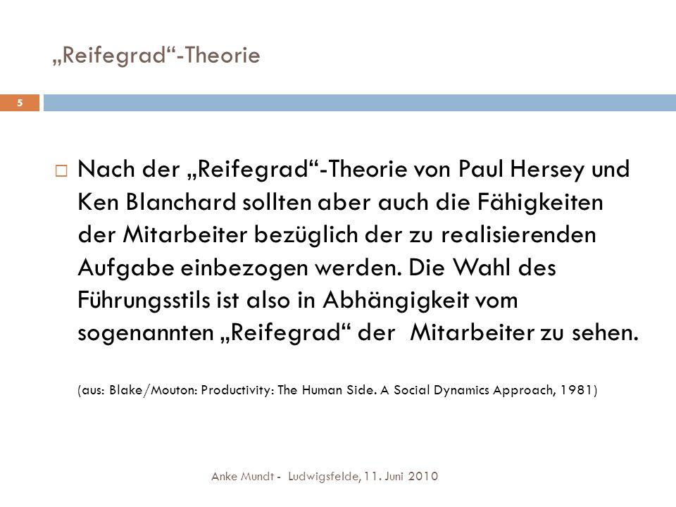 Reifegrad-Theorie Anke Mundt - Ludwigsfelde, 11. Juni 2010 5 Nach der Reifegrad-Theorie von Paul Hersey und Ken Blanchard sollten aber auch die Fähigk