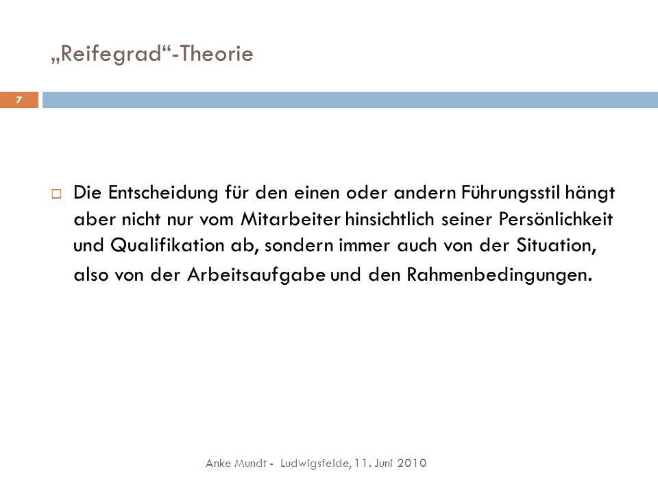 Reifegrad-Theorie Anke Mundt - Ludwigsfelde, 11. Juni 2010 7 Die Entscheidung für den einen oder andern Führungsstil hängt aber nicht nur vom Mitarbei