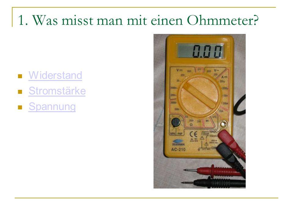 1. Was misst man mit einen Ohmmeter? Widerstand Stromstärke Spannung