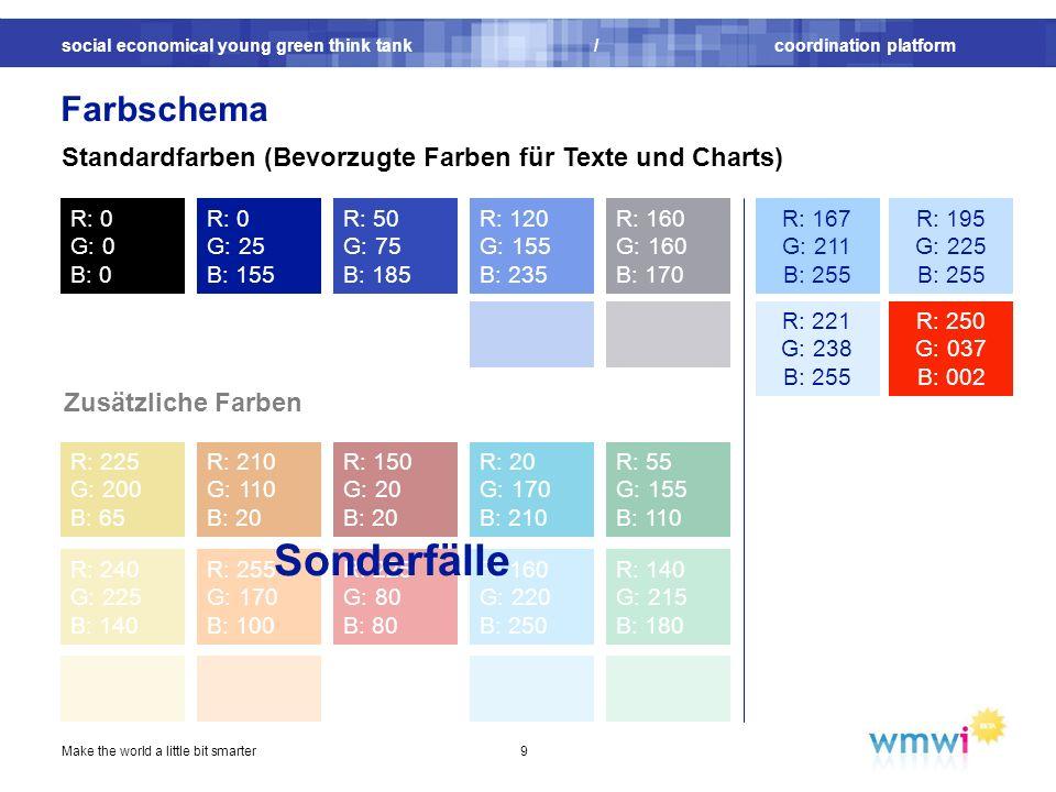 social economical young green think tank / coordination platform Make the world a little bit smarter9 Farbschema R: 0 G: 0 B: 0 R: 0 G: 25 B: 155 R: 210 G: 110 B: 20 R: 225 G: 200 B: 65 R: 150 G: 20 B: 20 R: 20 G: 170 B: 210 R: 55 G: 155 B: 110 R: 255 G: 170 B: 100 R: 160 G: 220 B: 250 Zusätzliche Farben R: 50 G: 75 B: 185 R: 240 G: 225 B: 140 R: 225 G: 80 B: 80 R: 140 G: 215 B: 180 Standardfarben (Bevorzugte Farben für Texte und Charts) R: 120 G: 155 B: 235 R: 160 G: 160 B: 170 R: 167 G: 211 B: 255 R: 195 G: 225 B: 255 R: 221 G: 238 B: 255 R: 250 G: 037 B: 002 Sonderfälle