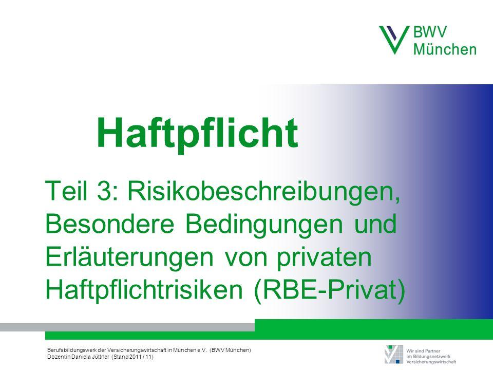 Berufsbildungswerk der Versicherungswirtschaft in München e.V. (BWV München) Dozentin Daniela Jüttner (Stand 2011 / 11) Teil 3: Risikobeschreibungen,