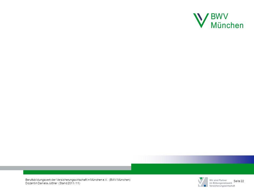 Berufsbildungswerk der Versicherungswirtschaft in München e.V. (BWV München) Dozentin Daniela Jüttner (Stand 2011 / 11) Seite 22