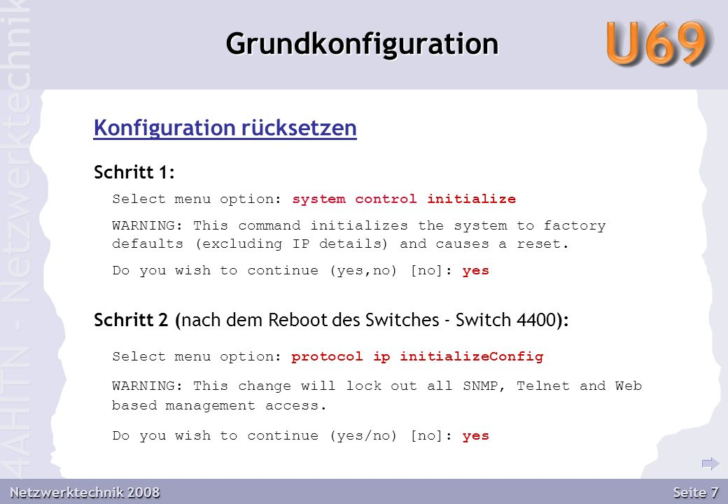 4AHITN - Netzwerktechnik Netzwerktechnik 2008 Seite 7 Grundkonfiguration Konfiguration rücksetzen Schritt 1: Select menu option: system control initialize WARNING: This command initializes the system to factory defaults (excluding IP details) and causes a reset.