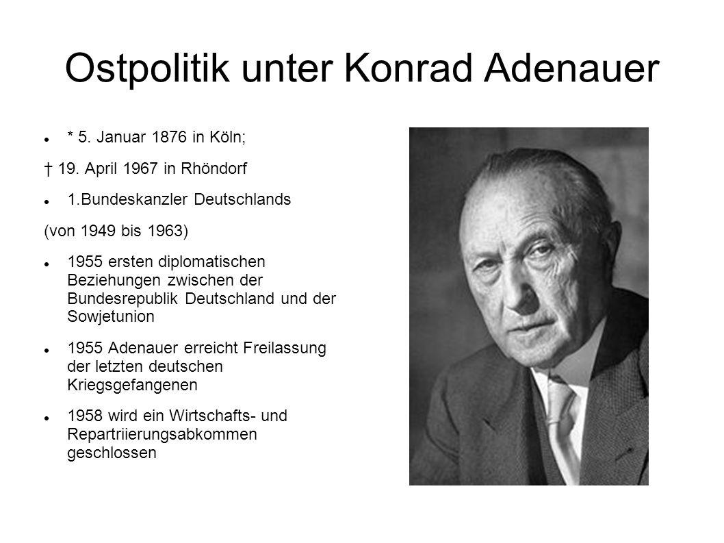 Ostpolitik unter Konrad Adenauer * 5. Januar 1876 in Köln; 19. April 1967 in Rhöndorf 1.Bundeskanzler Deutschlands (von 1949 bis 1963) 1955 ersten dip
