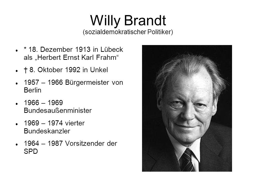 Willy Brandt (sozialdemokratischer Politiker) * 18. Dezember 1913 in Lübeck als Herbert Ernst Karl Frahm 8. Oktober 1992 in Unkel 1957 – 1966 Bürgerme