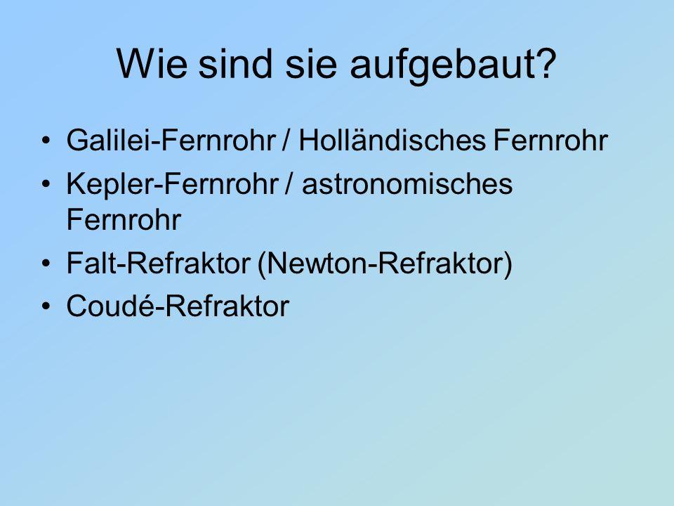 Wie sind sie aufgebaut? Galilei-Fernrohr / Holländisches Fernrohr Kepler-Fernrohr / astronomisches Fernrohr Falt-Refraktor (Newton-Refraktor) Coudé-Re