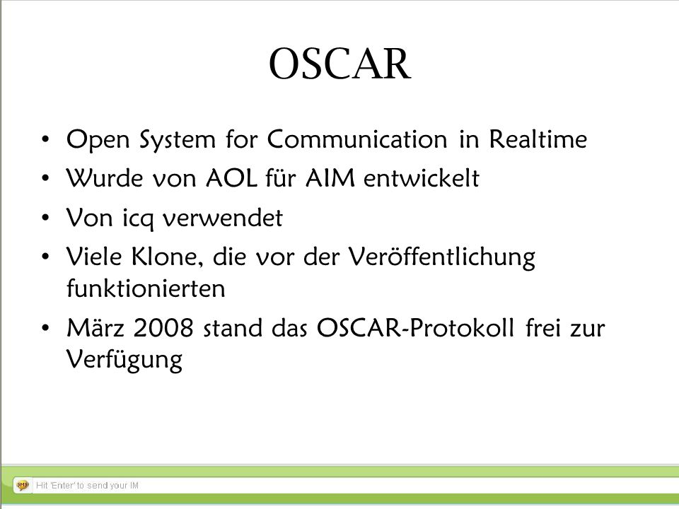 OSCAR Open System for Communication in Realtime Wurde von AOL für AIM entwickelt Von icq verwendet Viele Klone, die vor der Veröffentlichung funktionierten März 2008 stand das OSCAR-Protokoll frei zur Verfügung