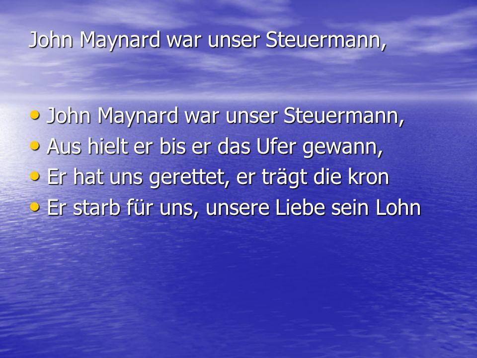 John Maynard war unser Steuermann, John Maynard war unser Steuermann, John Maynard war unser Steuermann, Aus hielt er bis er das Ufer gewann, Aus hiel